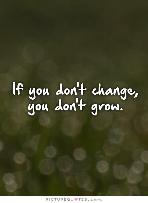 if-you-dont-change-you-dont-grow-quote